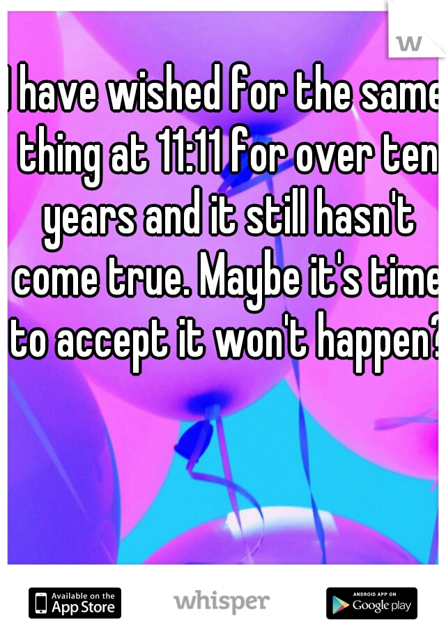 I have wished for the same thing at 11:11 for over ten years and it still hasn't come true. Maybe it's time to accept it won't happen?