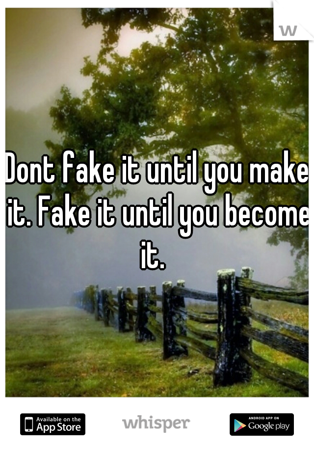 Dont fake it until you make it. Fake it until you become it.