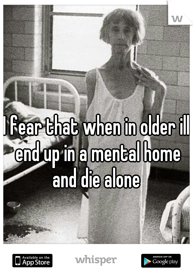 I fear that when in older ill end up in a mental home and die alone