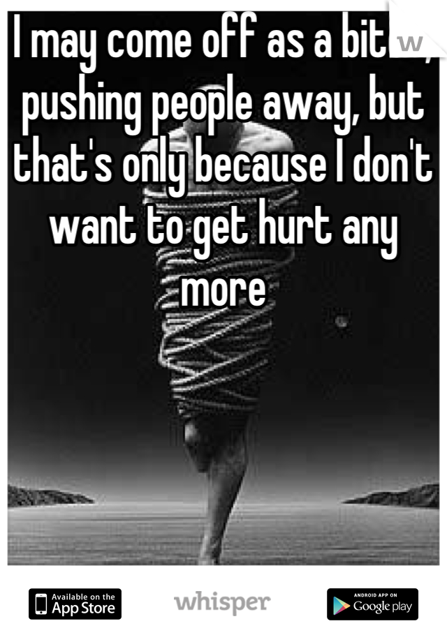 I may come off as a bitch, pushing people away, but that's only because I don't want to get hurt any more