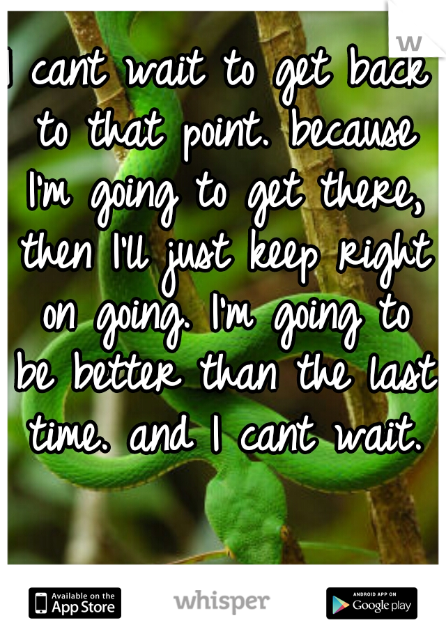 I cant wait to get back to that point. because I'm going to get there, then I'll just keep right on going. I'm going to be better than the last time. and I cant wait.