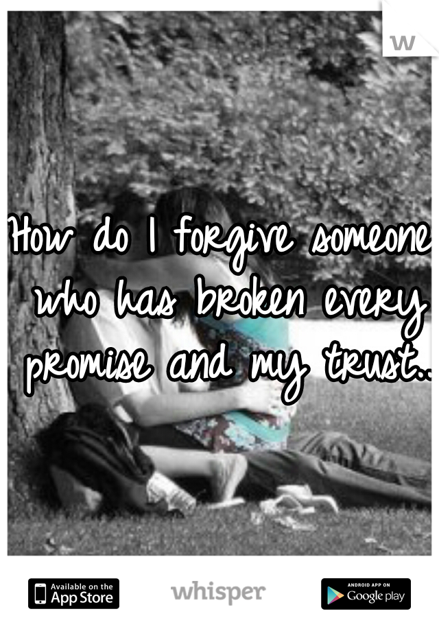 How do I forgive someone who has broken every promise and my trust..