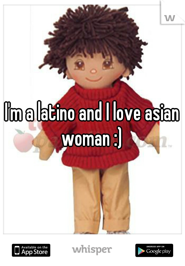 I'm a latino and I love asian woman :)
