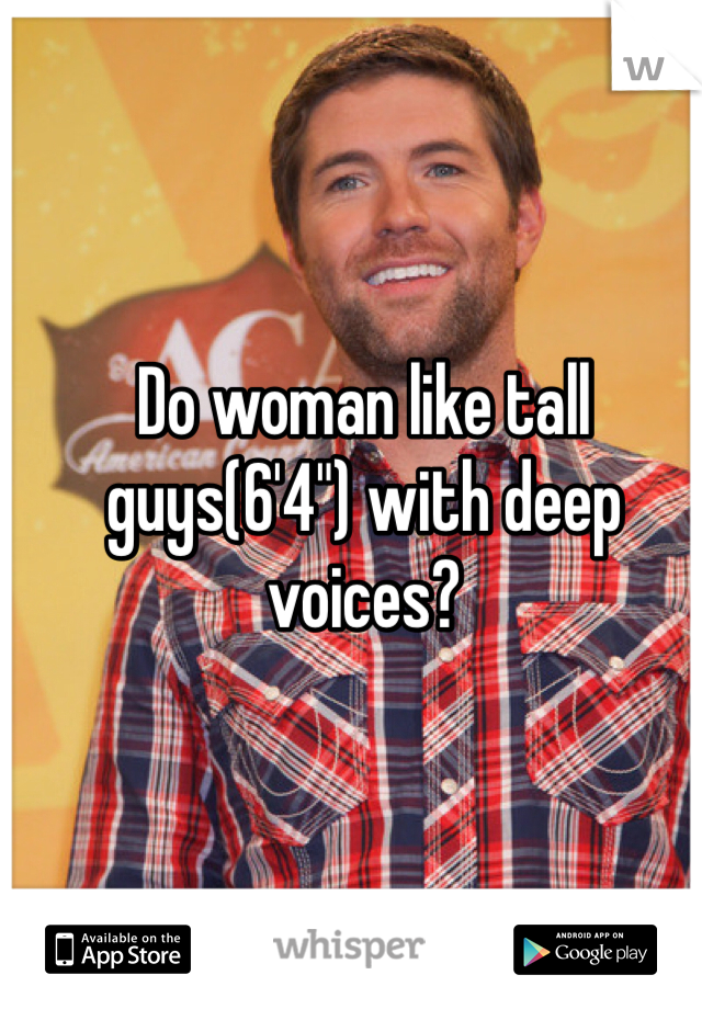"Do woman like tall guys(6'4"") with deep voices?"