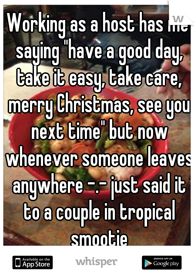 "Working as a host has me saying ""have a good day, take it easy, take care, merry Christmas, see you next time"" but now whenever someone leaves anywhere -.- just said it to a couple in tropical smootie"