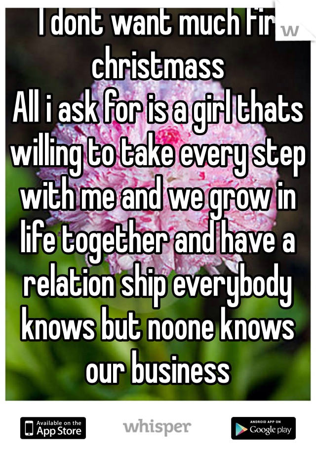 I dont want much fir christmass All i ask for is a girl thats willing to take every step with me and we grow in life together and have a relation ship everybody knows but noone knows our business