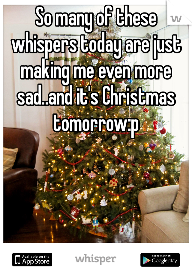 So many of these whispers today are just making me even more sad..and it's Christmas tomorrow:p