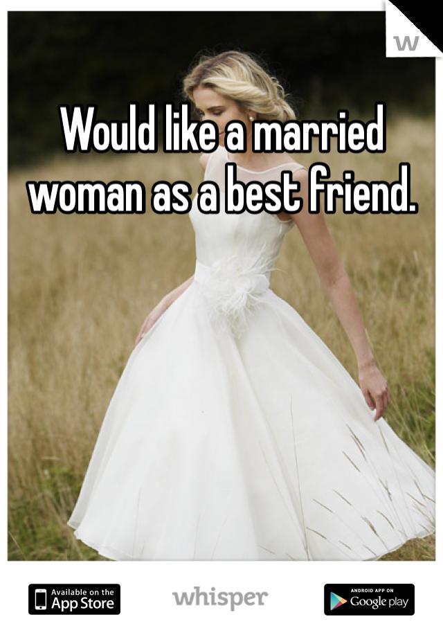 Would like a married woman as a best friend.