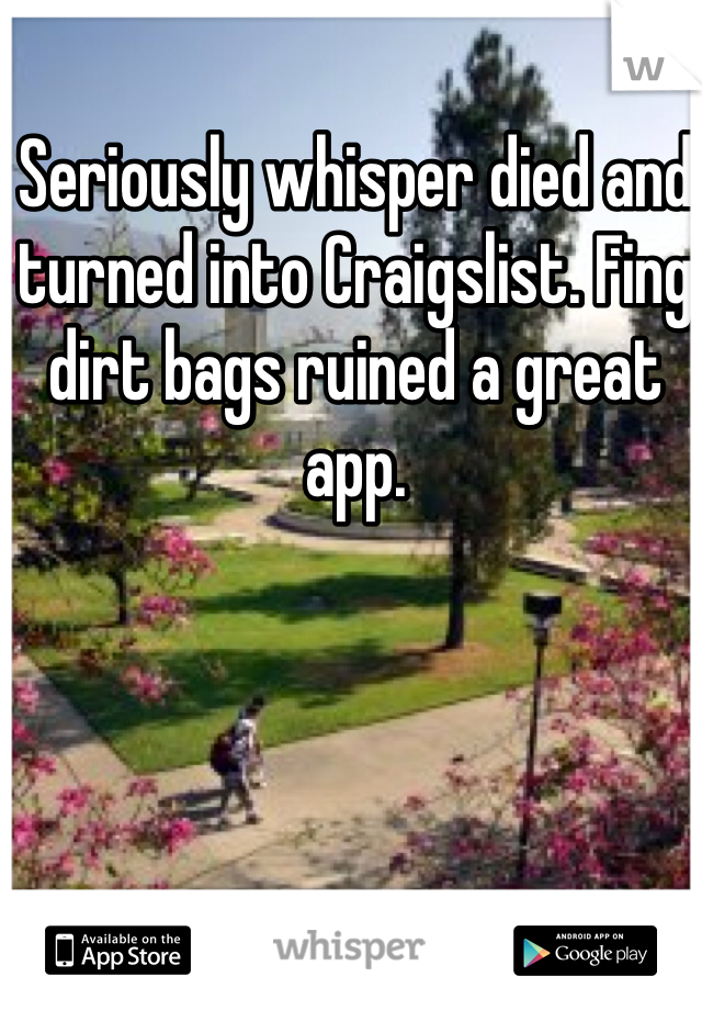 Seriously whisper died and turned into Craigslist. Fing dirt bags ruined a great app.