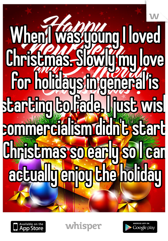 When I was young I loved Christmas. Slowly my love for holidays in general is starting to fade. I just wish commercialism didn't start Christmas so early so I can actually enjoy the holiday
