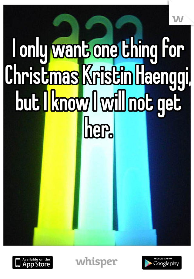 I only want one thing for Christmas Kristin Haenggi, but I know I will not get her.