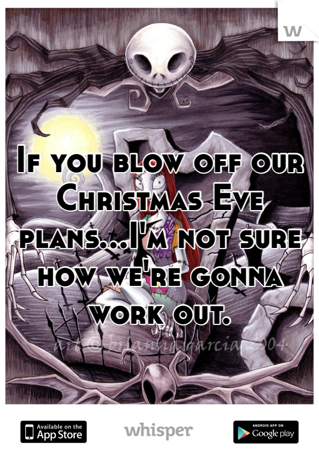 If you blow off our Christmas Eve plans...I'm not sure how we're gonna work out.