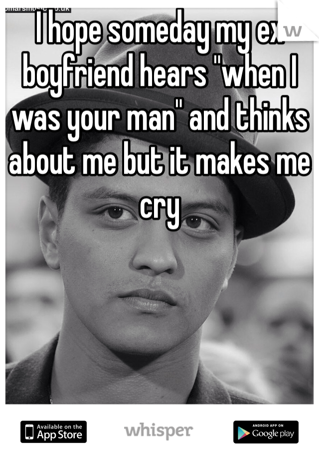 """I hope someday my ex boyfriend hears """"when I was your man"""" and thinks about me but it makes me cry"""