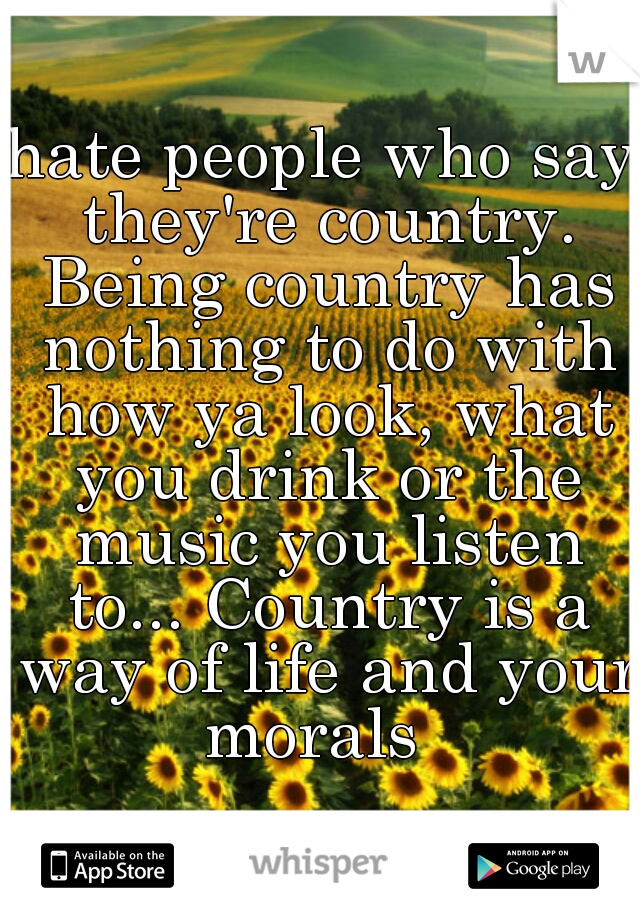 hate people who say they're country. Being country has nothing to do with how ya look, what you drink or the music you listen to... Country is a way of life and your morals