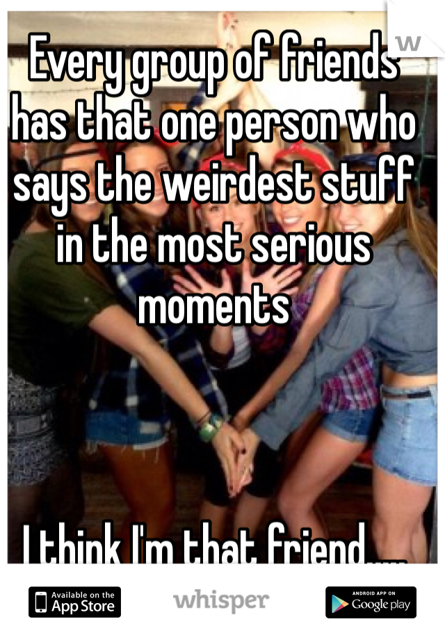 Every group of friends has that one person who says the weirdest stuff in the most serious moments     I think I'm that friend.....