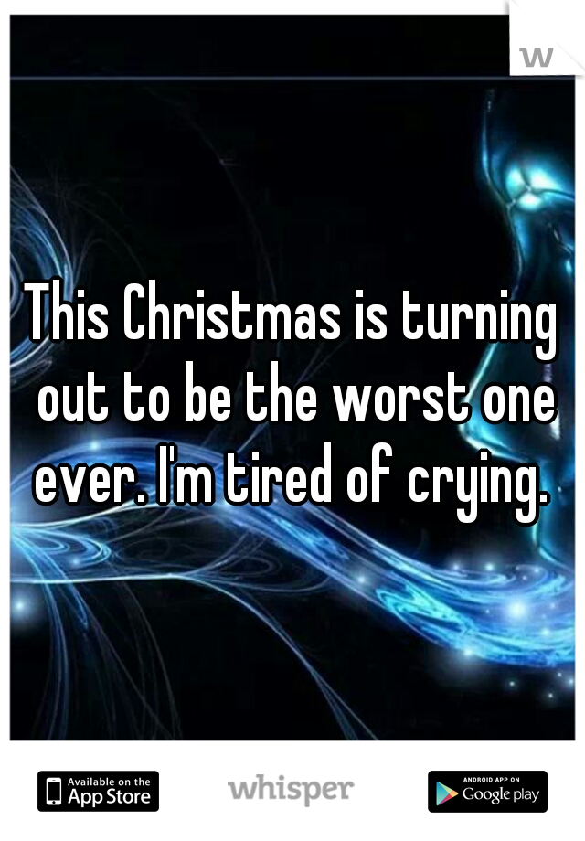 This Christmas is turning out to be the worst one ever. I'm tired of crying.