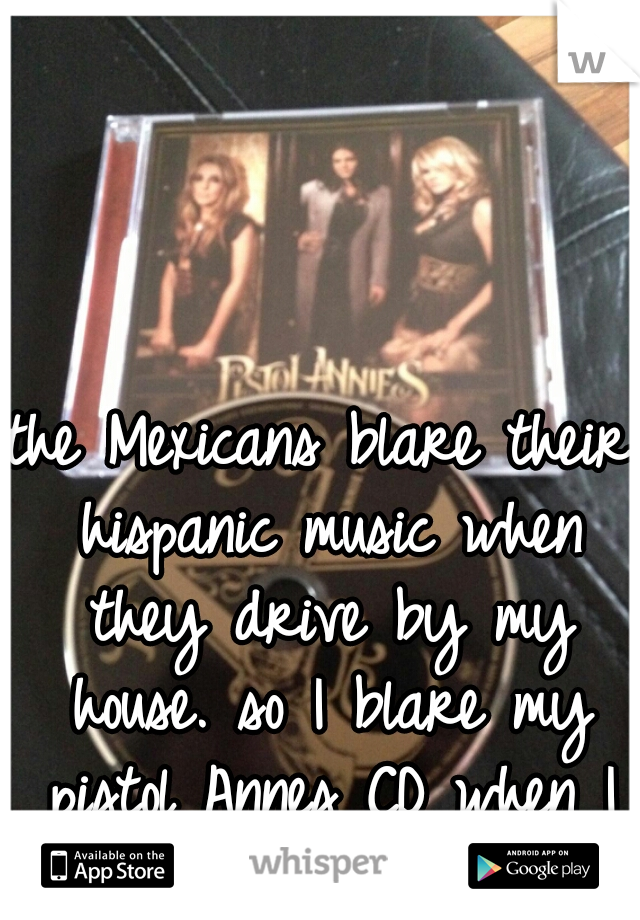 the Mexicans blare their hispanic music when they drive by my house. so I blare my pistol Annes CD when I drive by theirs. ;)
