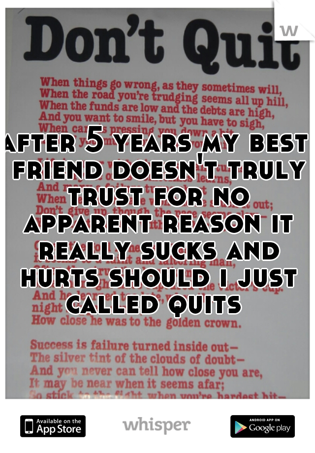 after 5 years my best friend doesn't truly trust for no apparent reason it really sucks and hurts should i just called quits