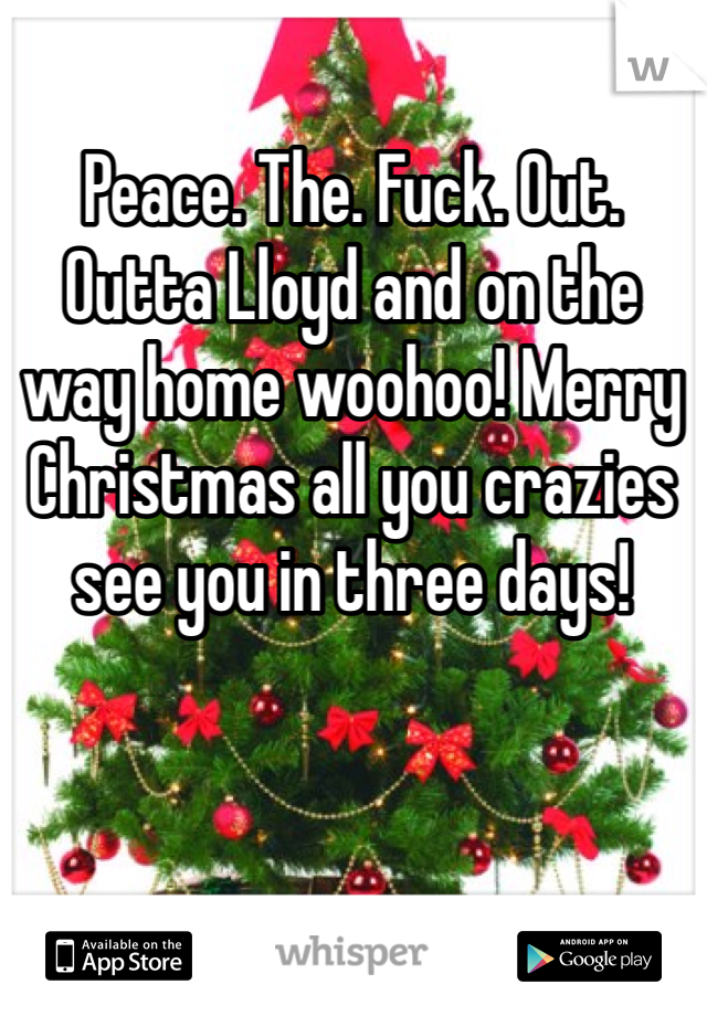 Peace. The. Fuck. Out.  Outta Lloyd and on the way home woohoo! Merry Christmas all you crazies see you in three days!