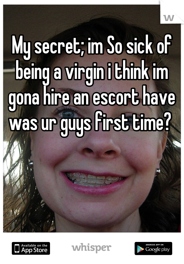 My secret; im So sick of being a virgin i think im gona hire an escort have was ur guys first time?