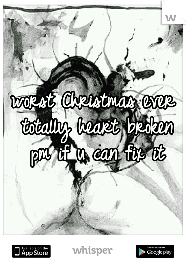 worst Christmas ever totally heart broken pm if u can fix it