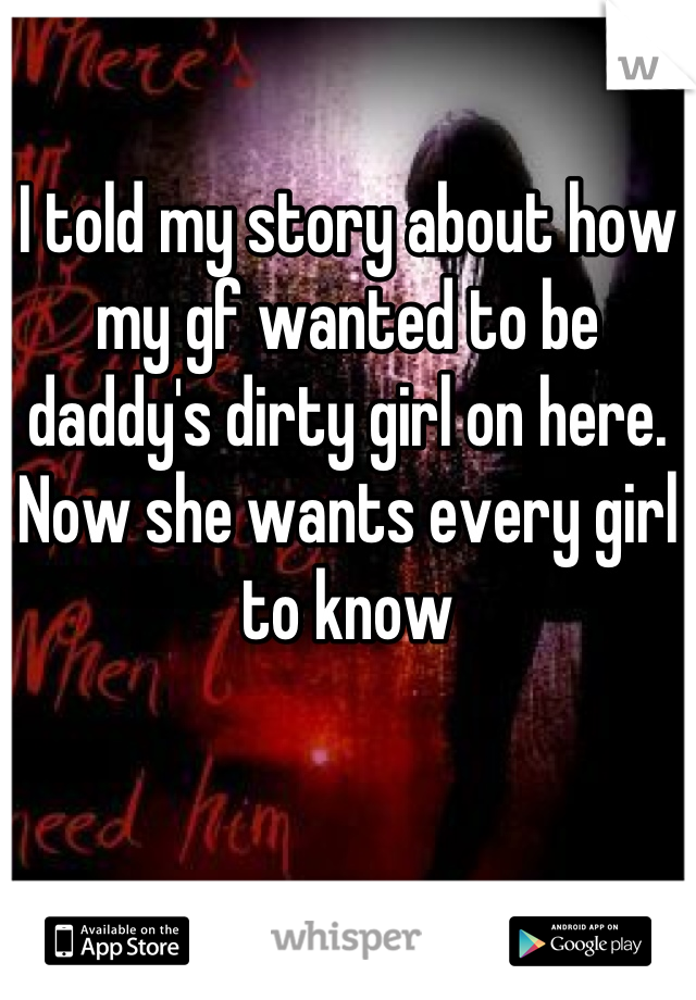 I told my story about how my gf wanted to be daddy's dirty girl on here. Now she wants every girl to know