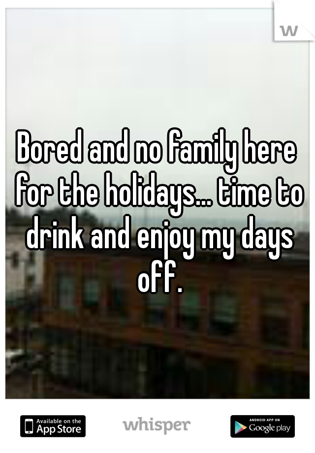 Bored and no family here for the holidays... time to drink and enjoy my days off.