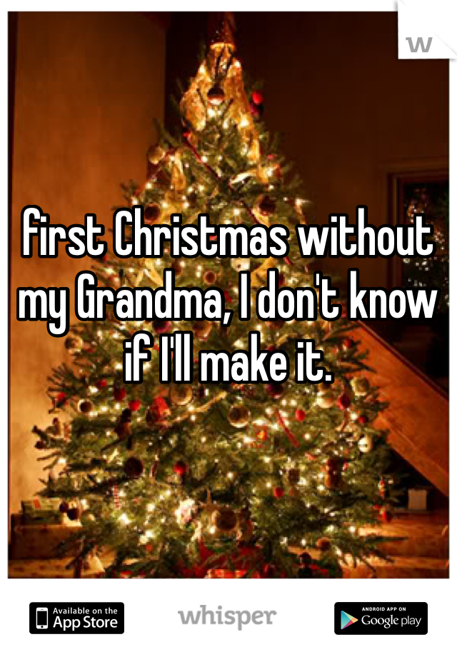 first Christmas without my Grandma, I don't know if I'll make it.