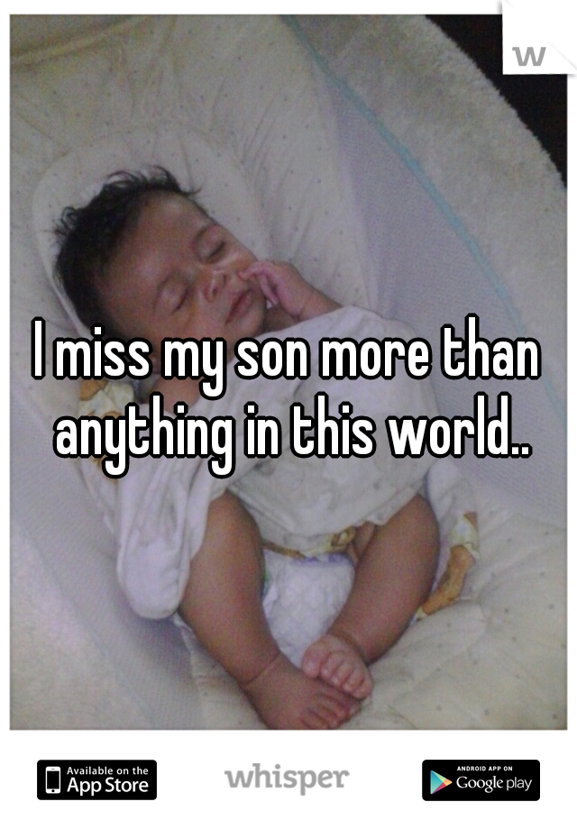 I miss my son more than anything in this world..