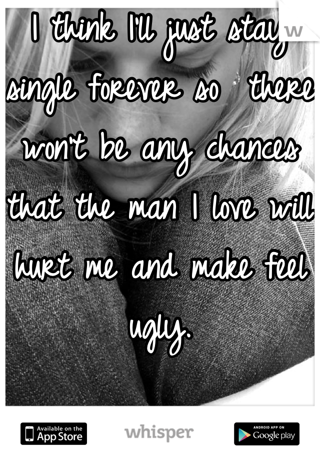 I think I'll just stay single forever so  there won't be any chances that the man I love will hurt me and make feel ugly.