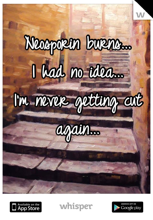 Neosporin burns... I had no idea... I'm never getting cut again...