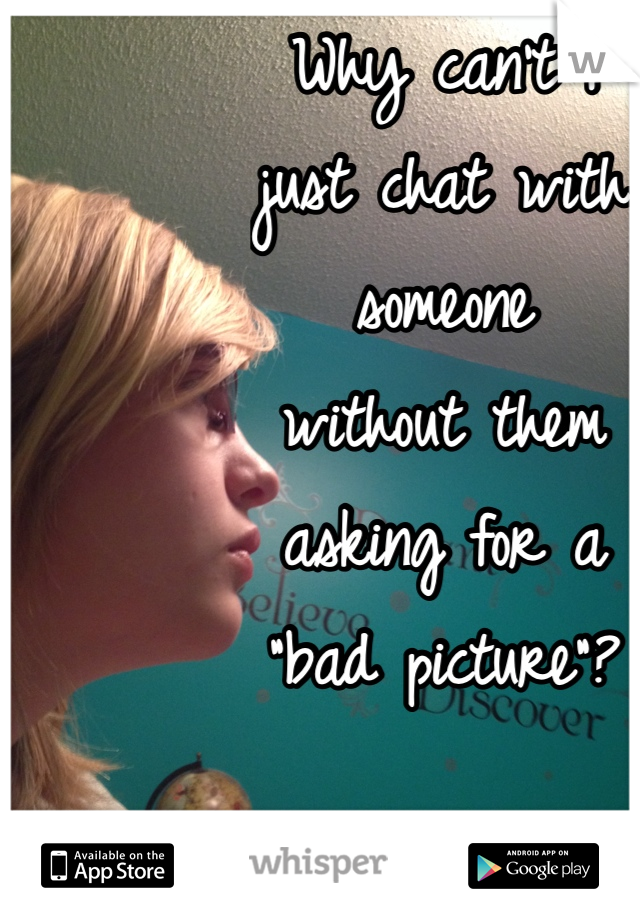 """Why can't I just chat with someone without them asking for a """"bad picture""""?"""