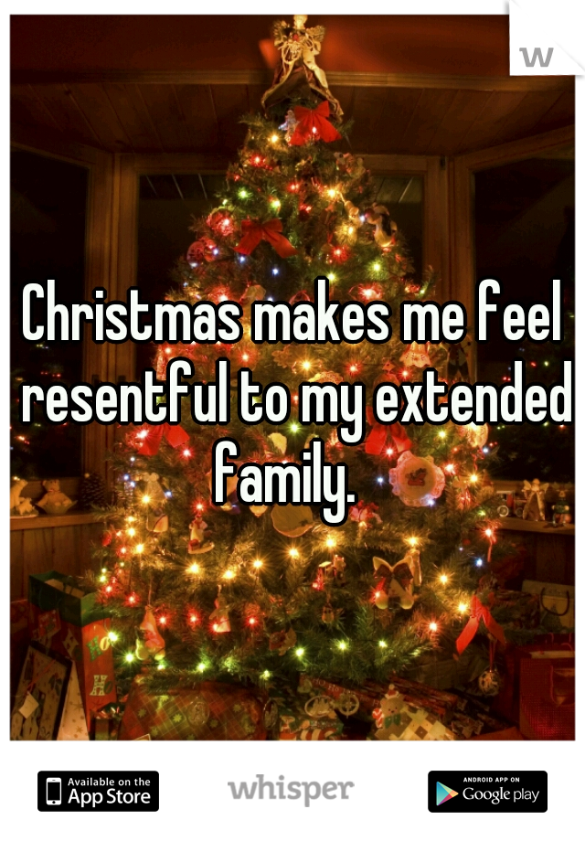 Christmas makes me feel resentful to my extended family.