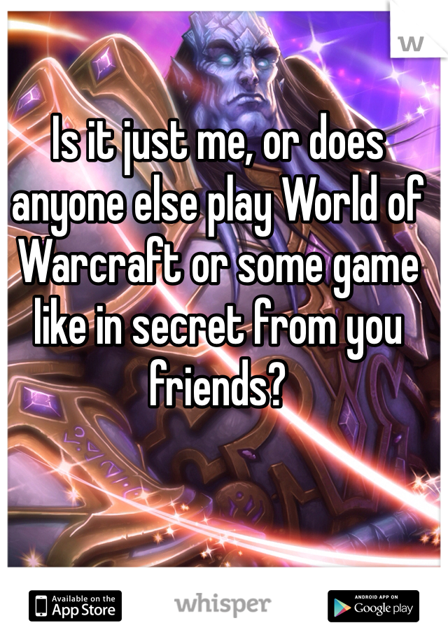 Is it just me, or does anyone else play World of Warcraft or some game like in secret from you friends?