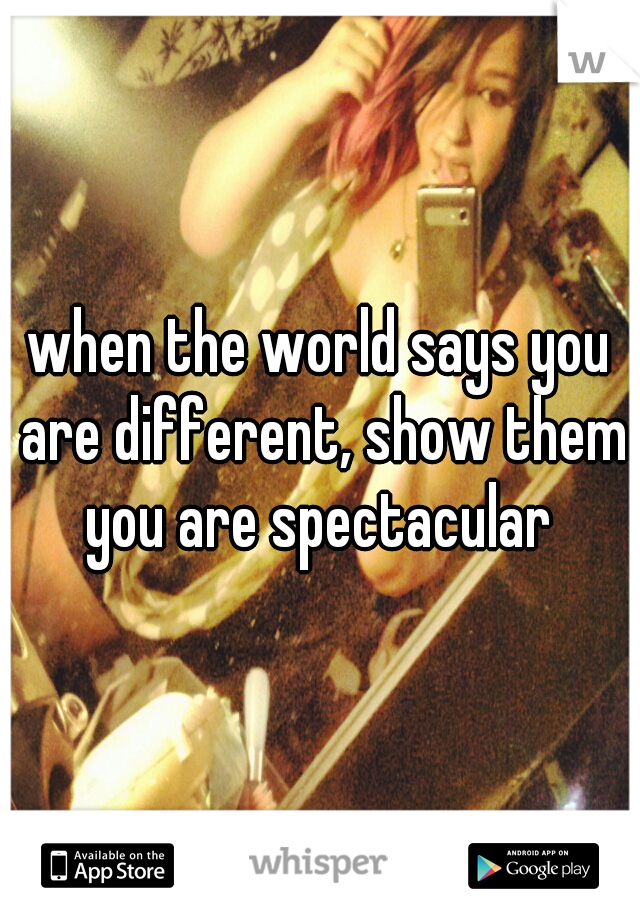 when the world says you are different, show them you are spectacular