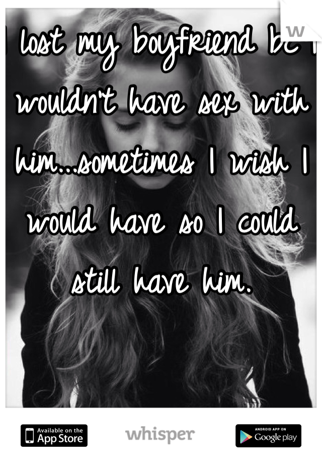I lost my boyfriend bc I wouldn't have sex with him...sometimes I wish I would have so I could still have him.