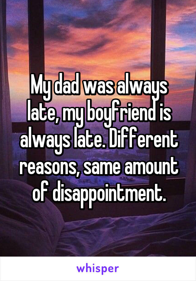 My dad was always late, my boyfriend is always late. Different reasons, same amount of disappointment.