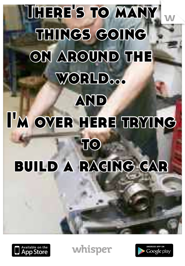 There's to many things going  on around the world...  and  I'm over here trying to  build a racing car