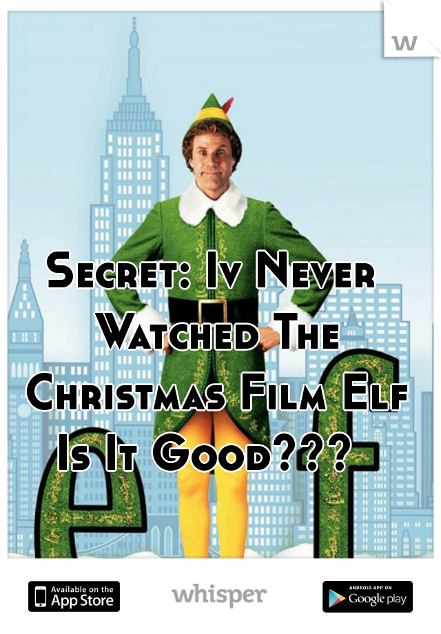 Secret: Iv Never Watched The Christmas Film Elf Is It Good???