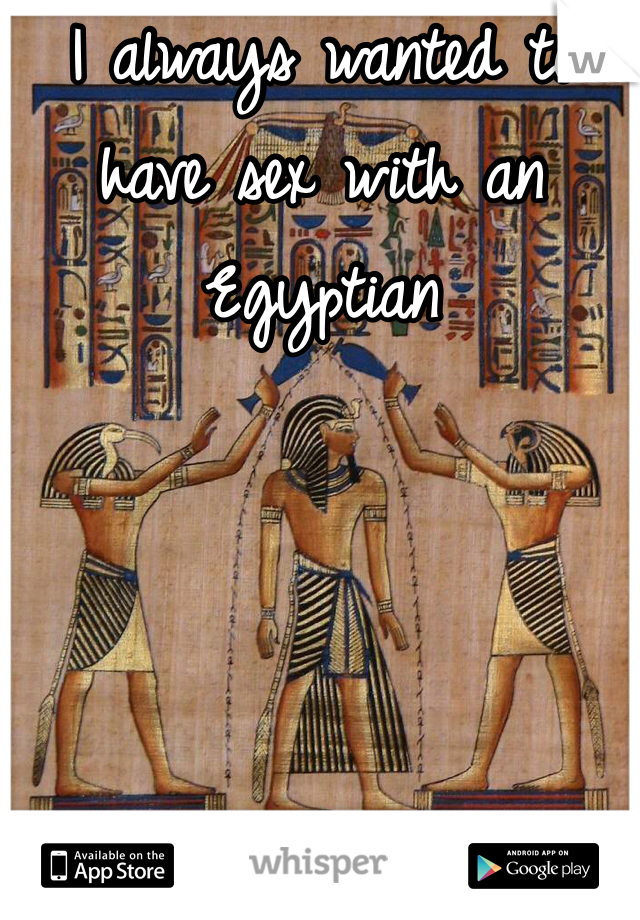 I always wanted to have sex with an Egyptian