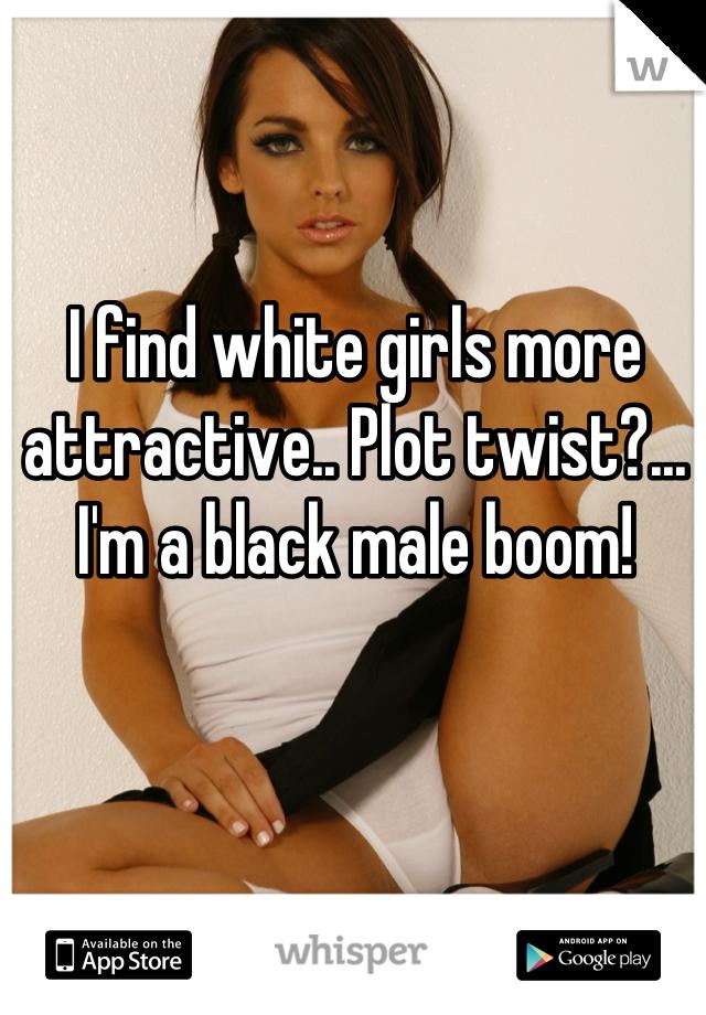 I find white girls more attractive.. Plot twist?...  I'm a black male boom!