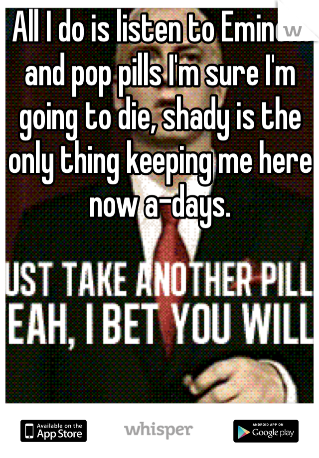 All I do is listen to Eminem and pop pills I'm sure I'm going to die, shady is the only thing keeping me here now a-days.