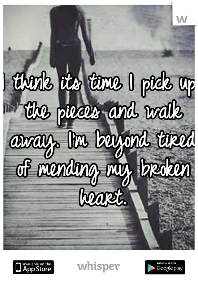I think its time I pick up the pieces and walk away. I'm beyond tired of mending my broken heart.