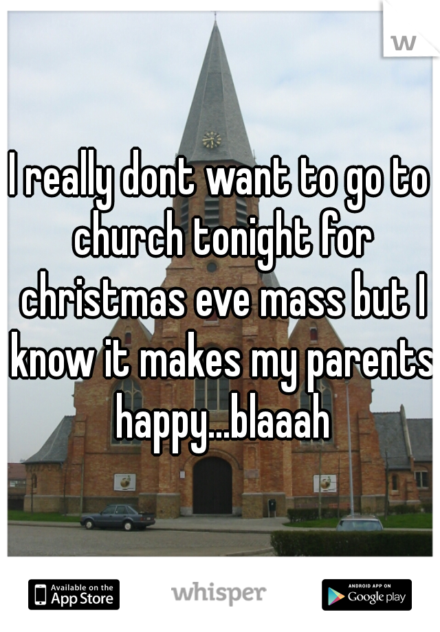 I really dont want to go to church tonight for christmas eve mass but I know it makes my parents happy...blaaah