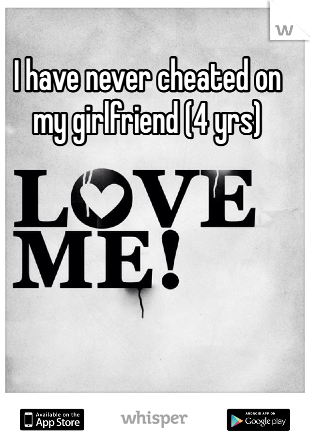 I have never cheated on my girlfriend (4 yrs)