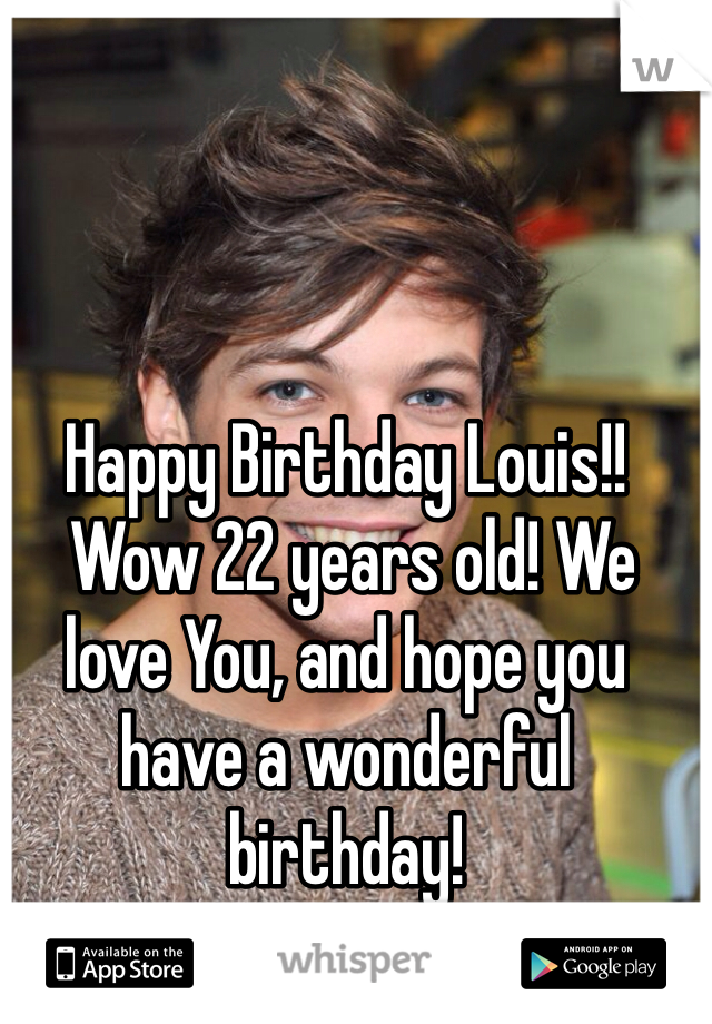Happy Birthday Louis!!  Wow 22 years old! We love You, and hope you have a wonderful birthday!  -Sincerely, Directioners