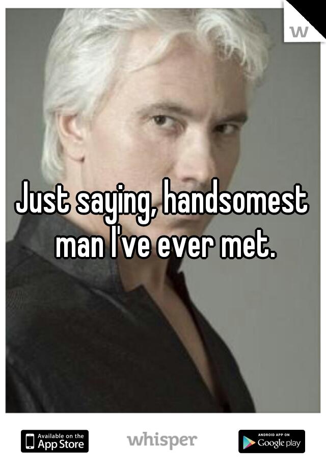 Just saying, handsomest man I've ever met.