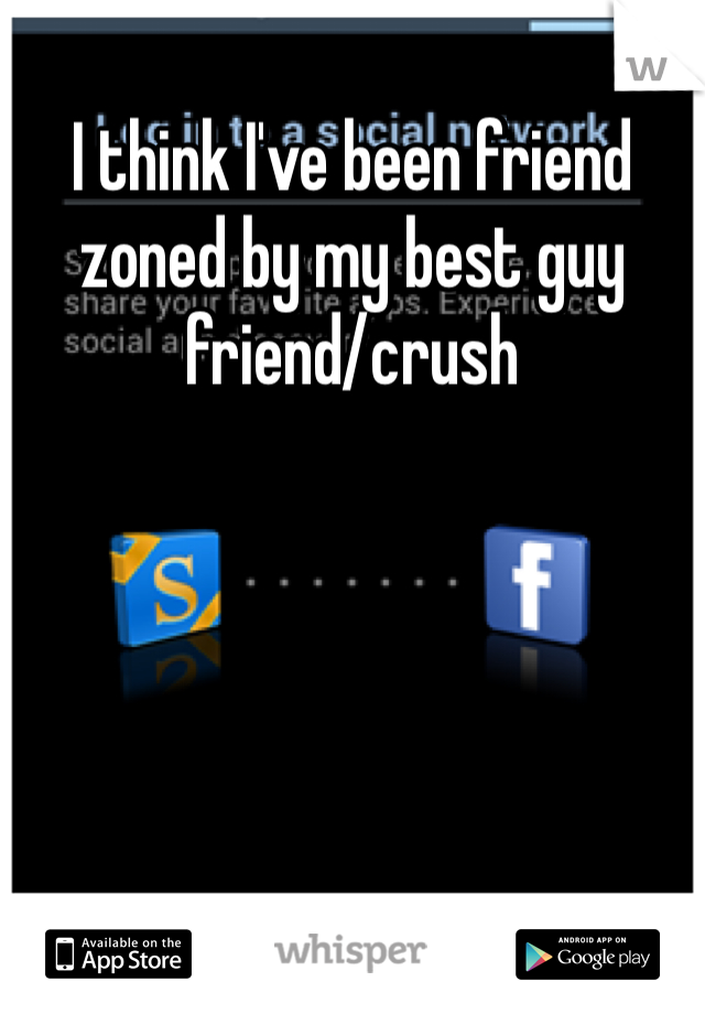 I think I've been friend zoned by my best guy friend/crush