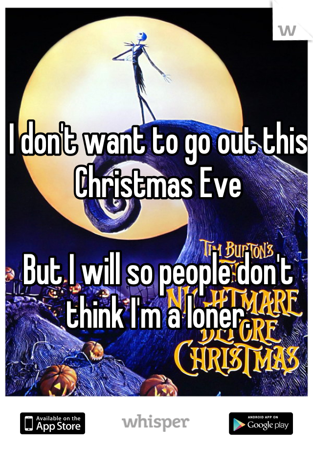 I don't want to go out this Christmas Eve  But I will so people don't think I'm a loner.