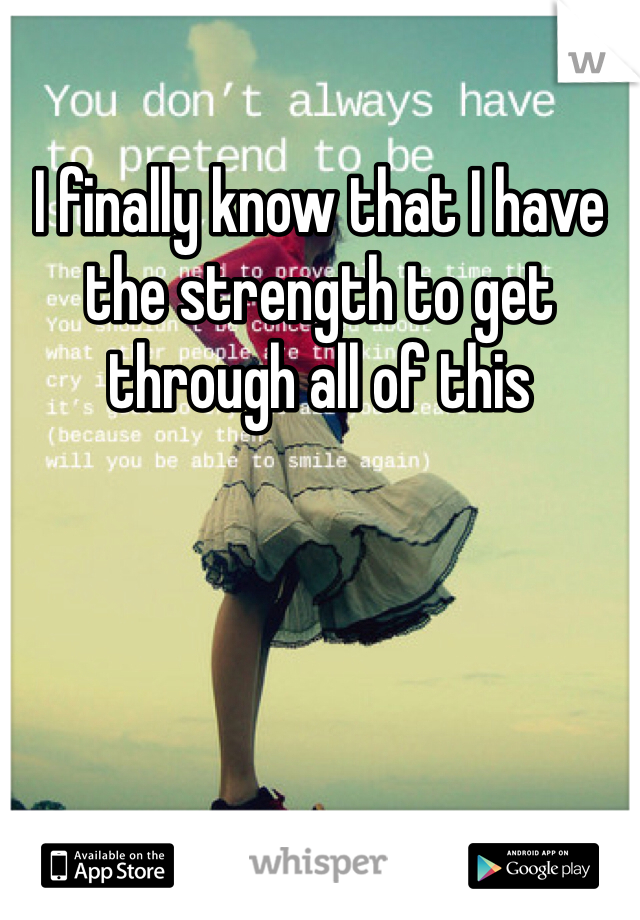 I finally know that I have the strength to get through all of this